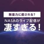 無重力に癒される?NASAのライブ配信が凄すぎる!