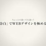 ちょっとの違いで大違い!「余白」でWEBデザインを極める!