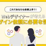 これであなたも依頼上手?!Webデザイナーが考えるデザイン依頼に必要な情報!