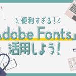 【便利すぎる!】「Adobe Fonts」を活用しよう!